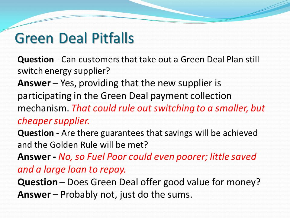 Green Deal Pitfalls Question - Can customers that take out a Green Deal Plan still switch energy supplier? Answer – Yes, providing that the new suppli