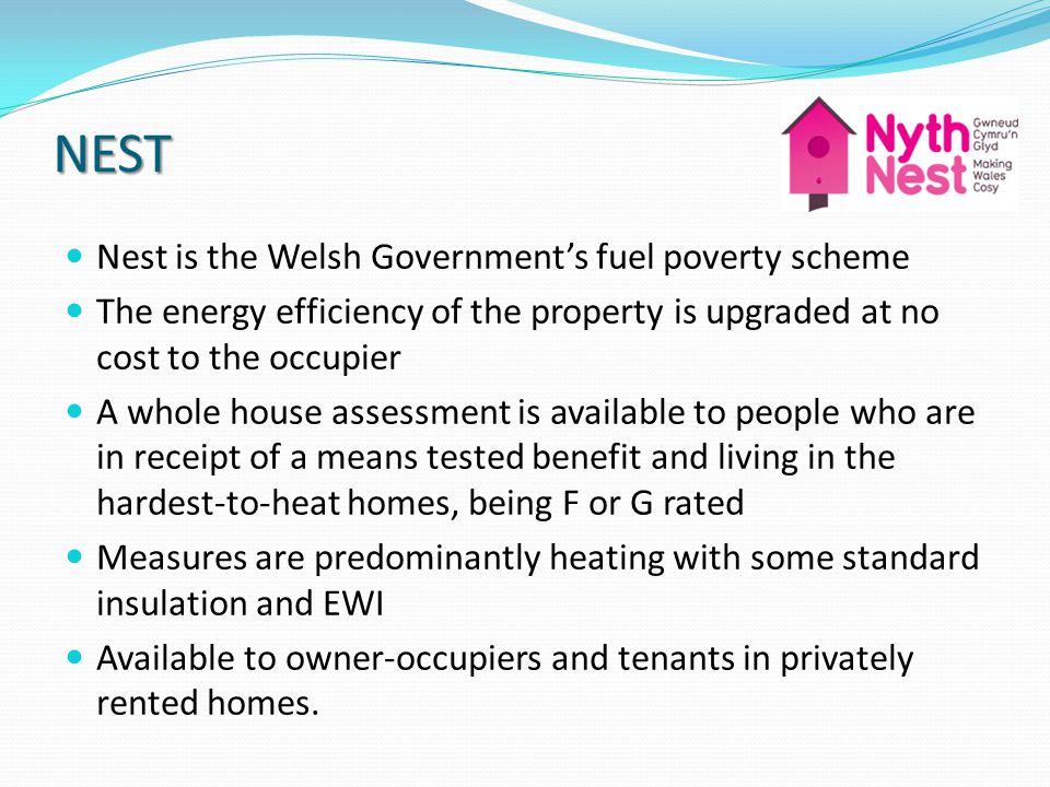 NEST Nest is the Welsh Governments fuel poverty scheme The energy efficiency of the property is upgraded at no cost to the occupier A whole house assessment is available to people who are in receipt of a means tested benefit and living in the hardest-to-heat homes, being F or G rated Measures are predominantly heating with some standard insulation and EWI Available to owner-occupiers and tenants in privately rented homes.