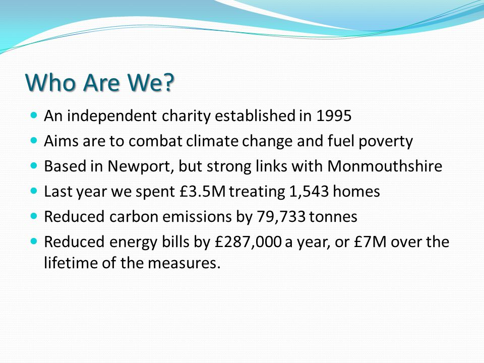 Who Are We? An independent charity established in 1995 Aims are to combat climate change and fuel poverty Based in Newport, but strong links with Monm