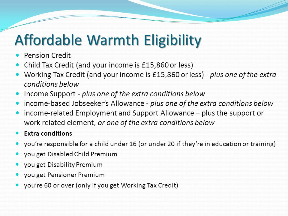 Affordable Warmth Eligibility Pension Credit Child Tax Credit (and your income is £15,860 or less) Working Tax Credit (and your income is £15,860 or less) - plus one of the extra conditions below Income Support - plus one of the extra conditions below income-based Jobseekers Allowance - plus one of the extra conditions below income-related Employment and Support Allowance – plus the support or work related element, or one of the extra conditions below Extra conditions youre responsible for a child under 16 (or under 20 if theyre in education or training) you get Disabled Child Premium you get Disability Premium you get Pensioner Premium youre 60 or over (only if you get Working Tax Credit)