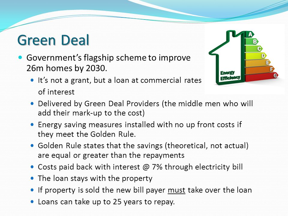 Green Deal Governments flagship scheme to improve 26m homes by 2030. Its not a grant, but a loan at commercial rates of interest Delivered by Green De