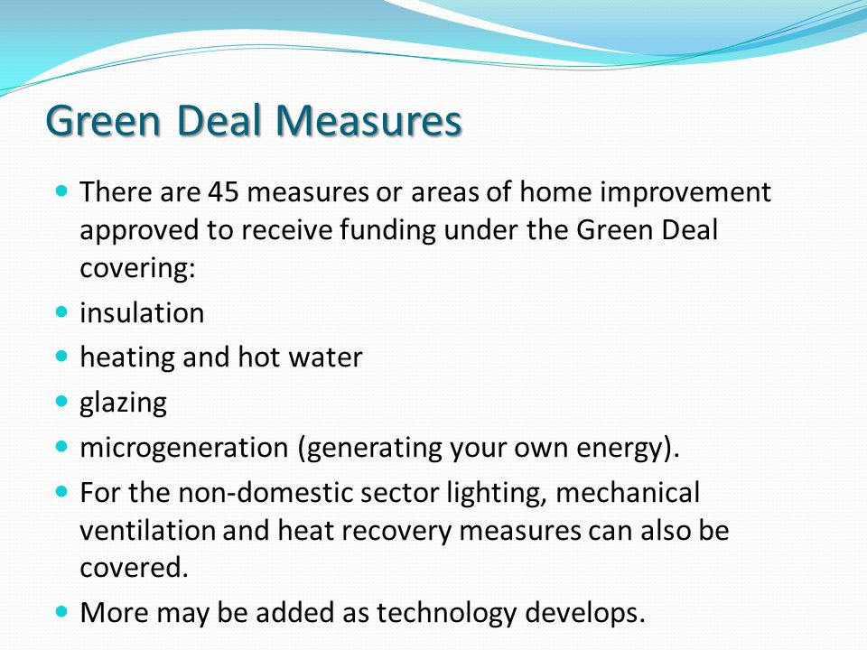 Green Deal Measures There are 45 measures or areas of home improvement approved to receive funding under the Green Deal covering: insulation heating a