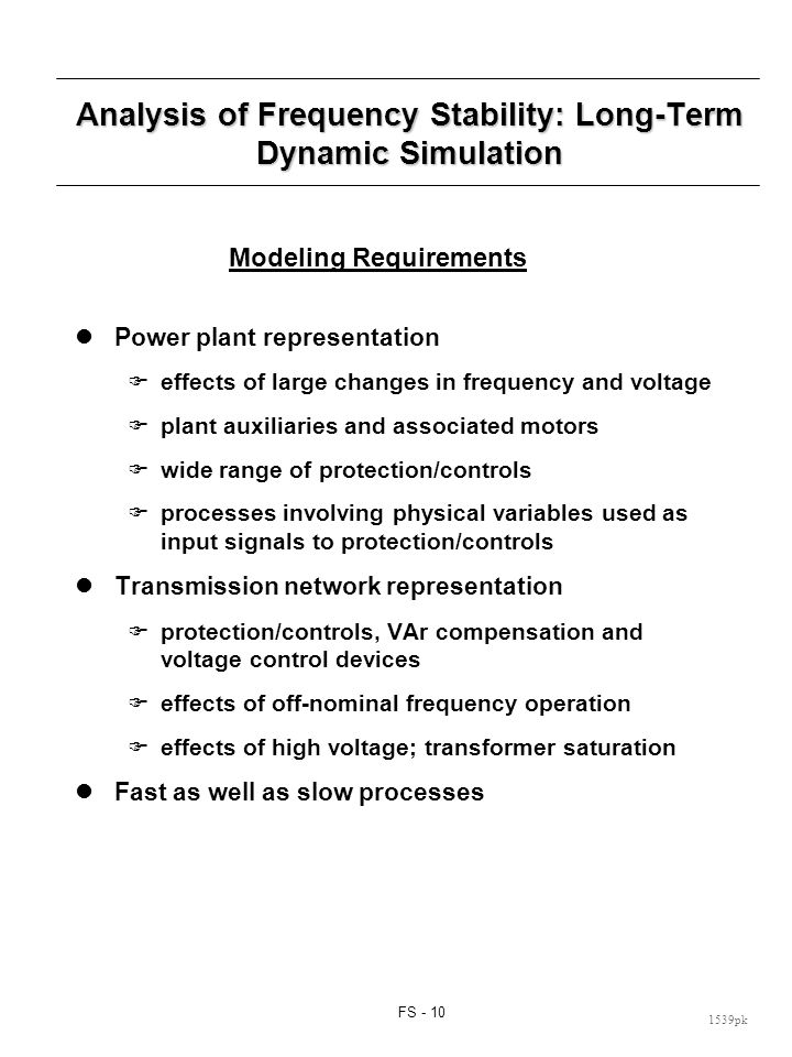 FS - 10 1539pk Analysis of Frequency Stability: Long-Term Dynamic Simulation Modeling Requirements Power plant representation effects of large changes in frequency and voltage plant auxiliaries and associated motors wide range of protection/controls processes involving physical variables used as input signals to protection/controls Transmission network representation protection/controls, VAr compensation and voltage control devices effects of off-nominal frequency operation effects of high voltage; transformer saturation Fast as well as slow processes