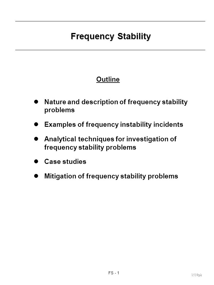 FS - 1 1539pk Frequency Stability Outline Nature and description of frequency stability problems Examples of frequency instability incidents Analytical techniques for investigation of frequency stability problems Case studies Mitigation of frequency stability problems