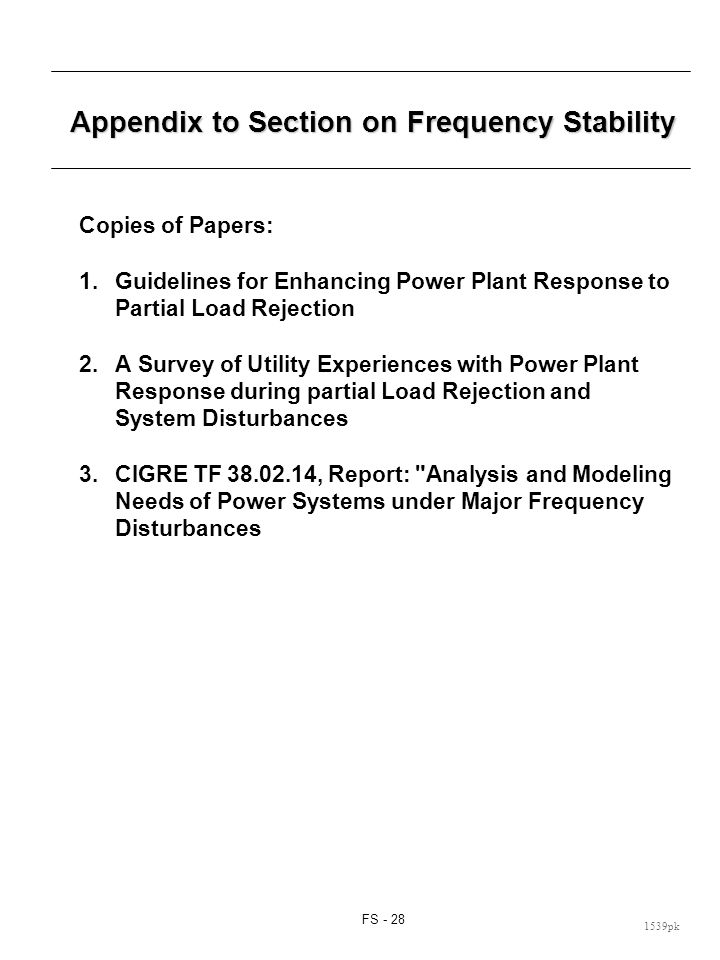 FS - 28 1539pk Appendix to Section on Frequency Stability Copies of Papers: 1.Guidelines for Enhancing Power Plant Response to Partial Load Rejection 2.A Survey of Utility Experiences with Power Plant Response during partial Load Rejection and System Disturbances 3.CIGRE TF 38.02.14, Report: Analysis and Modeling Needs of Power Systems under Major Frequency Disturbances