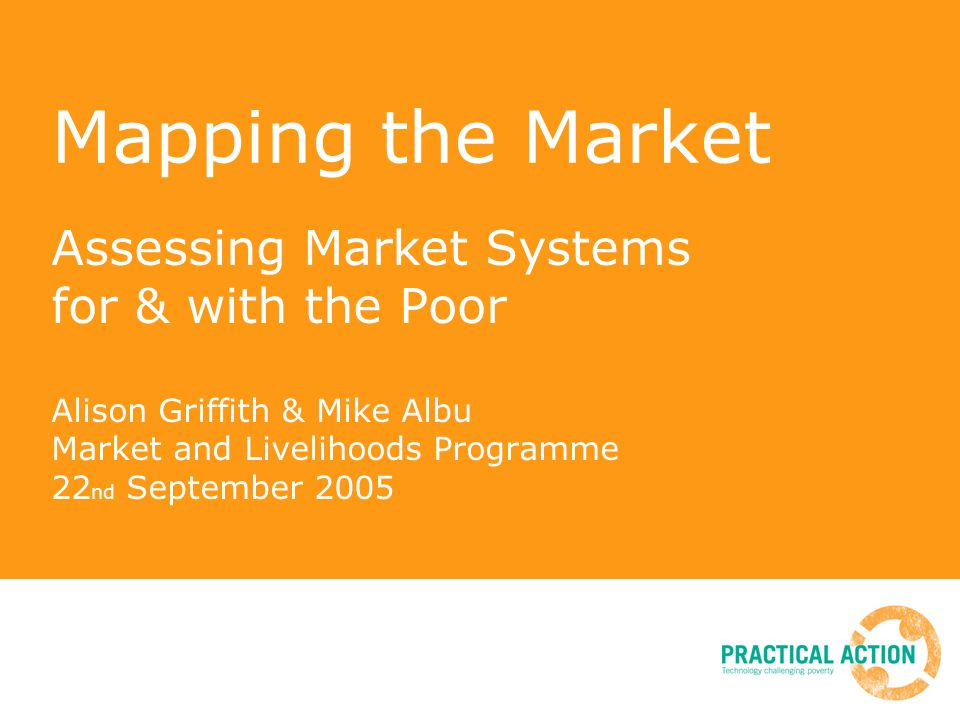 Mapping the Market Assessing Market Systems for & with the Poor Alison Griffith & Mike Albu Market and Livelihoods Programme 22 nd September 2005