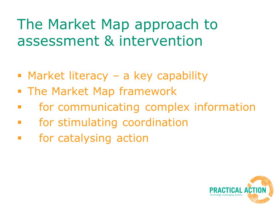 The Market Map approach to assessment & intervention Market literacy – a key capability The Market Map framework for communicating complex information for stimulating coordination for catalysing action