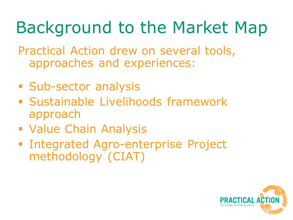 Practical Action drew on several tools, approaches and experiences: Sub-sector analysis Sustainable Livelihoods framework approach Value Chain Analysi