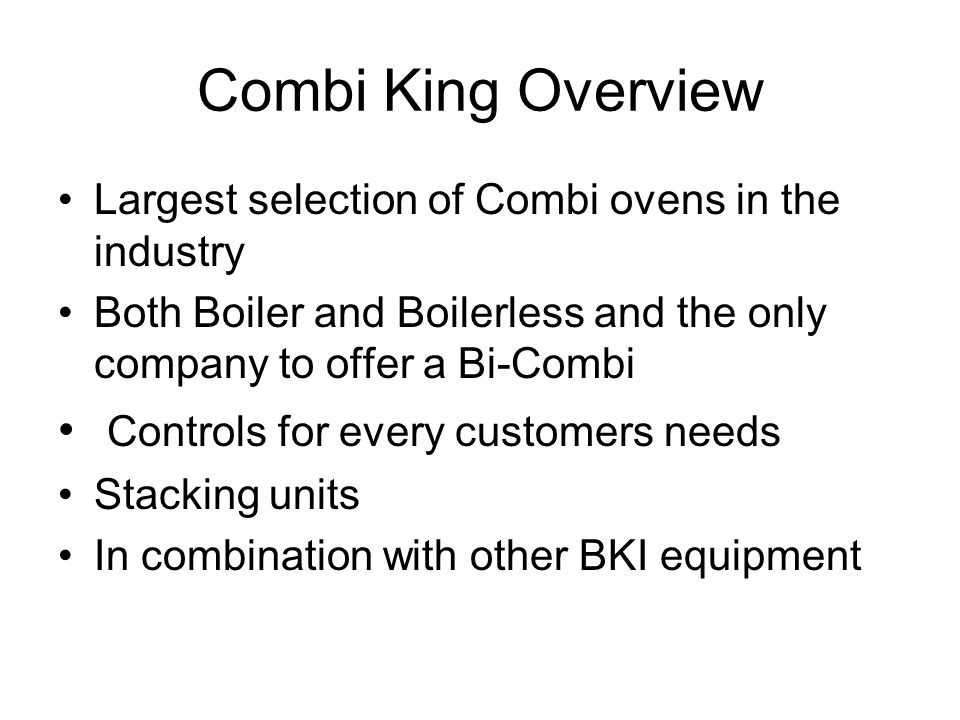 Combi King Overview Largest selection of Combi ovens in the industry Both Boiler and Boilerless and the only company to offer a Bi-Combi Controls for every customers needs Stacking units In combination with other BKI equipment