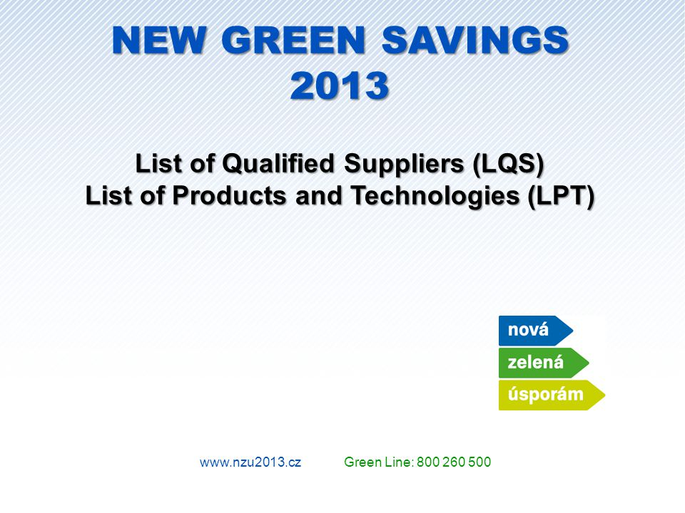 www.nzu2013.cz Green Line: 800 260 500 NEW GREEN SAVINGS 2013 List of Qualified Suppliers (LQS) List of Products and Technologies (LPT)