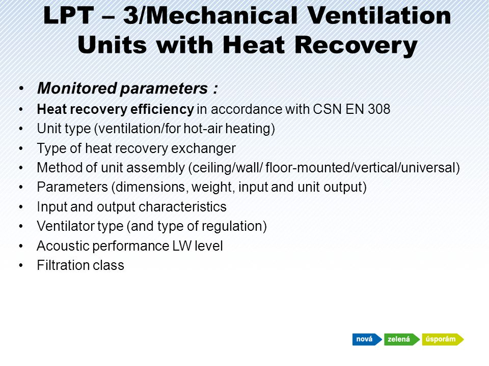 LPT – 3/Mechanical Ventilation Units with Heat Recovery Monitored parameters : Heat recovery efficiency in accordance with CSN EN 308 Unit type (ventilation/for hot-air heating) Type of heat recovery exchanger Method of unit assembly (ceiling/wall/ floor-mounted/vertical/universal) Parameters (dimensions, weight, input and unit output) Input and output characteristics Ventilator type (and type of regulation) Acoustic performance LW level Filtration class