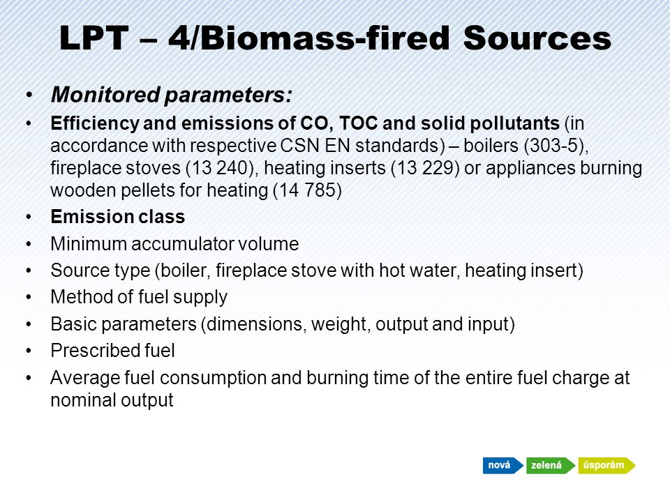 LPT – 4/Biomass-fired Sources Monitored parameters: Efficiency and emissions of CO, TOC and solid pollutants (in accordance with respective CSN EN standards) – boilers (303-5), fireplace stoves (13 240), heating inserts (13 229) or appliances burning wooden pellets for heating (14 785) Emission class Minimum accumulator volume Source type (boiler, fireplace stove with hot water, heating insert) Method of fuel supply Basic parameters (dimensions, weight, output and input) Prescribed fuel Average fuel consumption and burning time of the entire fuel charge at nominal output