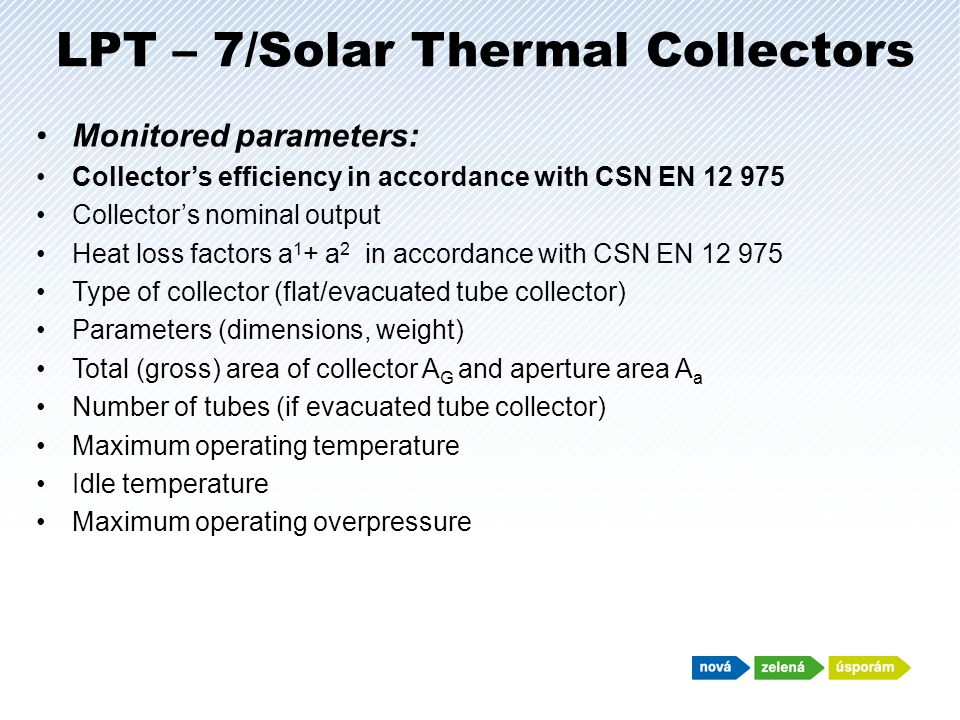 LPT – 7/Solar Thermal Collectors Monitored parameters: Collectors efficiency in accordance with CSN EN 12 975 Collectors nominal output Heat loss factors a 1 + a 2 in accordance with CSN EN 12 975 Type of collector (flat/evacuated tube collector) Parameters (dimensions, weight) Total (gross) area of collector A G and aperture area A a Number of tubes (if evacuated tube collector) Maximum operating temperature Idle temperature Maximum operating overpressure