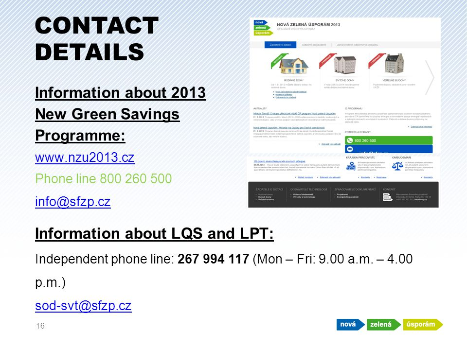Information about 2013 New Green Savings Programme: www.nzu2013.cz Phone line 800 260 500 info@sfzp.cz 16 CONTACT DETAILS Information about LQS and LPT: Independent phone line: 267 994 117 (Mon – Fri: 9.00 a.m.