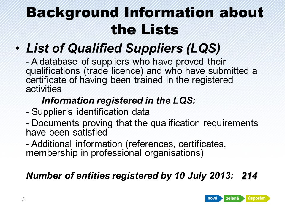 Background Information about the Lists List of Qualified Suppliers (LQS) - A database of suppliers who have proved their qualifications (trade licence) and who have submitted a certificate of having been trained in the registered activities Information registered in the LQS: - Suppliers identification data - Documents proving that the qualification requirements have been satisfied - Additional information (references, certificates, membership in professional organisations) 214 Number of entities registered by 10 July 2013: 214 3