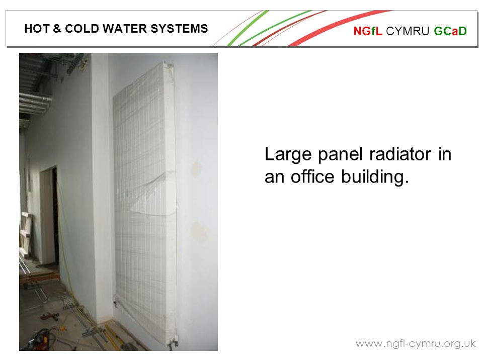 NGfL CYMRU GCaD www.ngfl-cymru.org.uk Large panel radiator in an office building. HOT & COLD WATER SYSTEMS