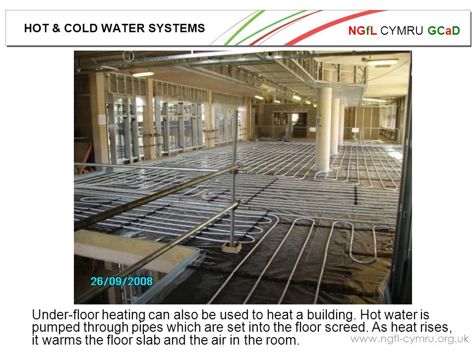 NGfL CYMRU GCaD www.ngfl-cymru.org.uk Under-floor heating can also be used to heat a building. Hot water is pumped through pipes which are set into th