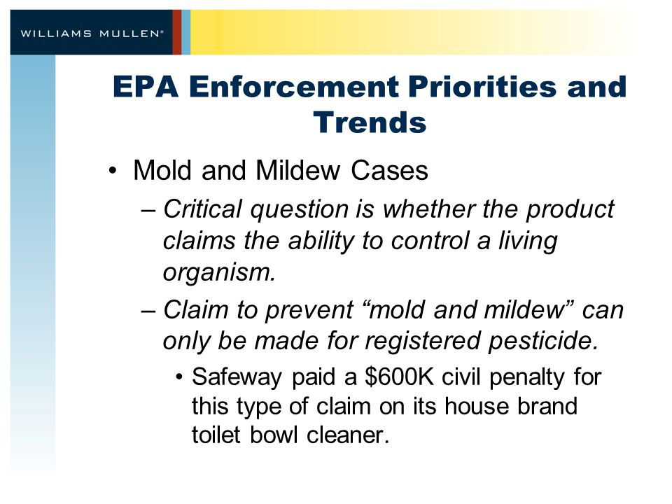 EPA Enforcement Priorities and Trends Mold and Mildew Cases –Critical question is whether the product claims the ability to control a living organism.