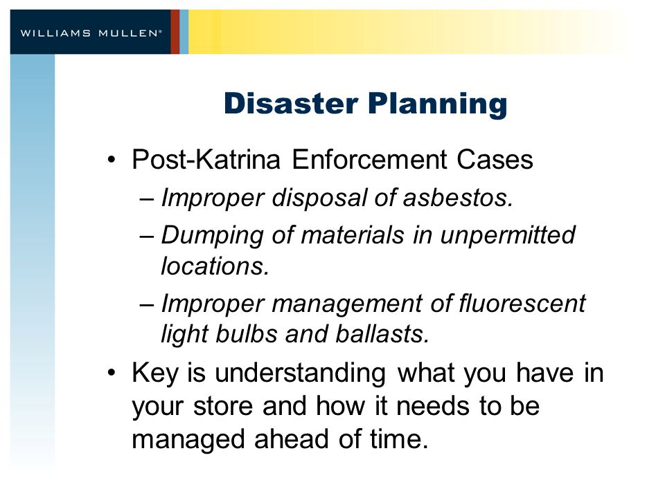 Disaster Planning Post-Katrina Enforcement Cases –Improper disposal of asbestos. –Dumping of materials in unpermitted locations. –Improper management