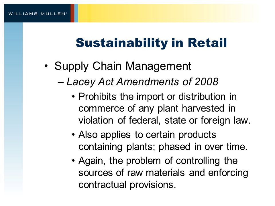 Sustainability in Retail Supply Chain Management –Lacey Act Amendments of 2008 Prohibits the import or distribution in commerce of any plant harvested