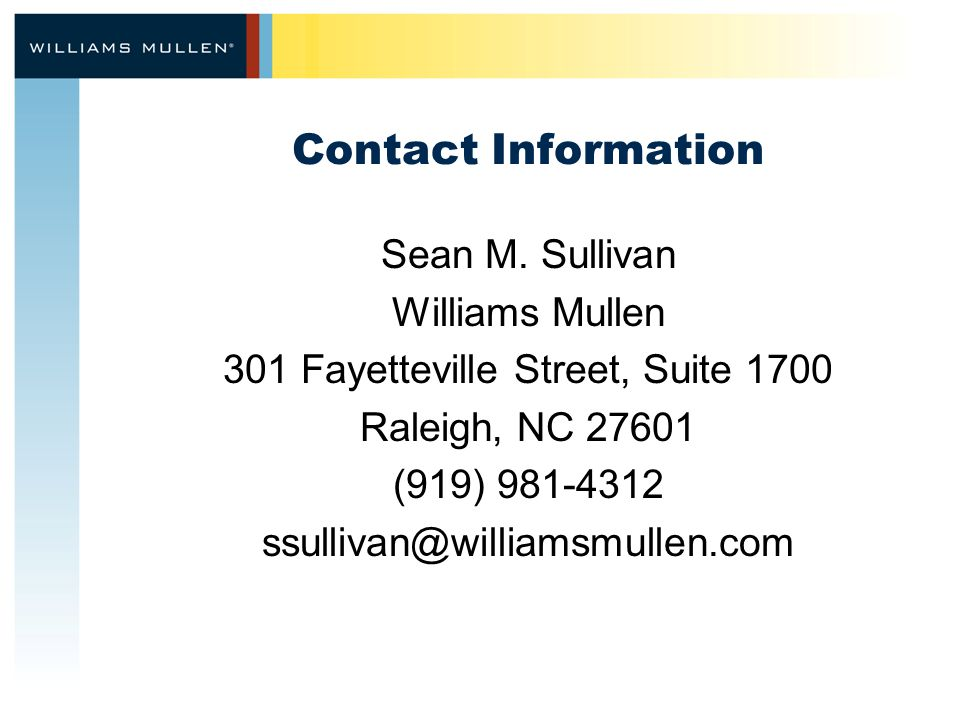 Contact Information Sean M. Sullivan Williams Mullen 301 Fayetteville Street, Suite 1700 Raleigh, NC 27601 (919) 981-4312 ssullivan@williamsmullen.com