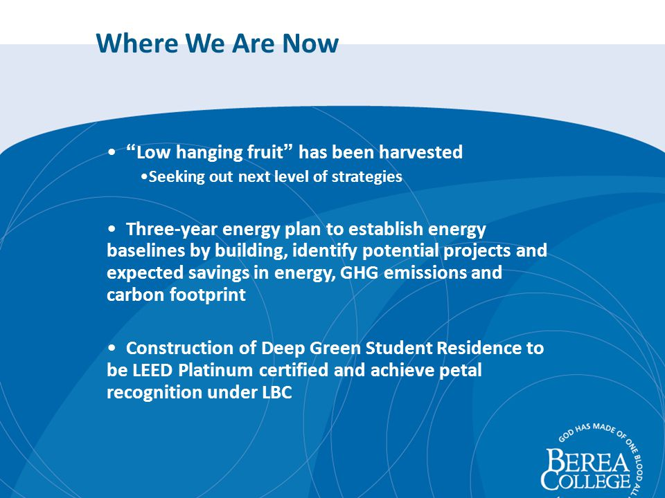 Where We Are Now Low hanging fruit has been harvested Seeking out next level of strategies Three-year energy plan to establish energy baselines by building, identify potential projects and expected savings in energy, GHG emissions and carbon footprint Construction of Deep Green Student Residence to be LEED Platinum certified and achieve petal recognition under LBC