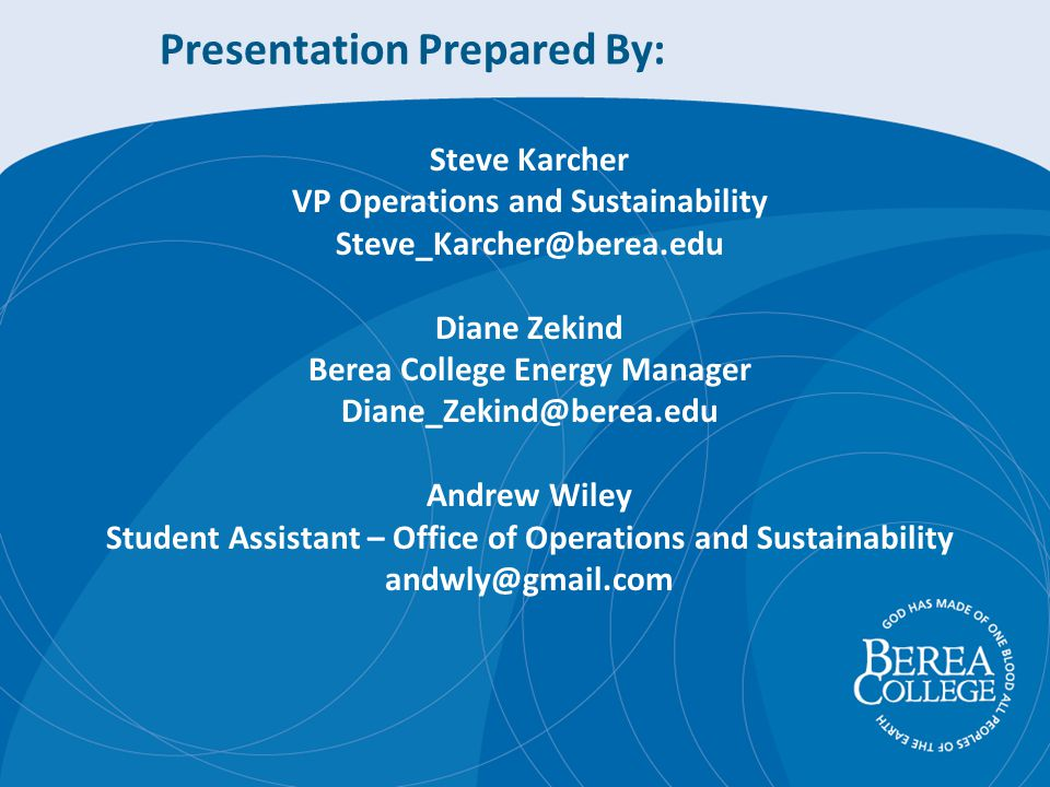 Presentation Prepared By: Steve Karcher VP Operations and Sustainability Diane Zekind Berea College Energy Manager Andrew Wiley Student Assistant – Office of Operations and Sustainability