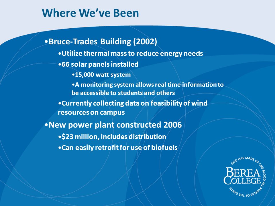Where Weve Been Bruce-Trades Building (2002) Utilize thermal mass to reduce energy needs 66 solar panels installed 15,000 watt system A monitoring system allows real time information to be accessible to students and others Currently collecting data on feasibility of wind resources on campus New power plant constructed 2006 $23 million, includes distribution Can easily retrofit for use of biofuels