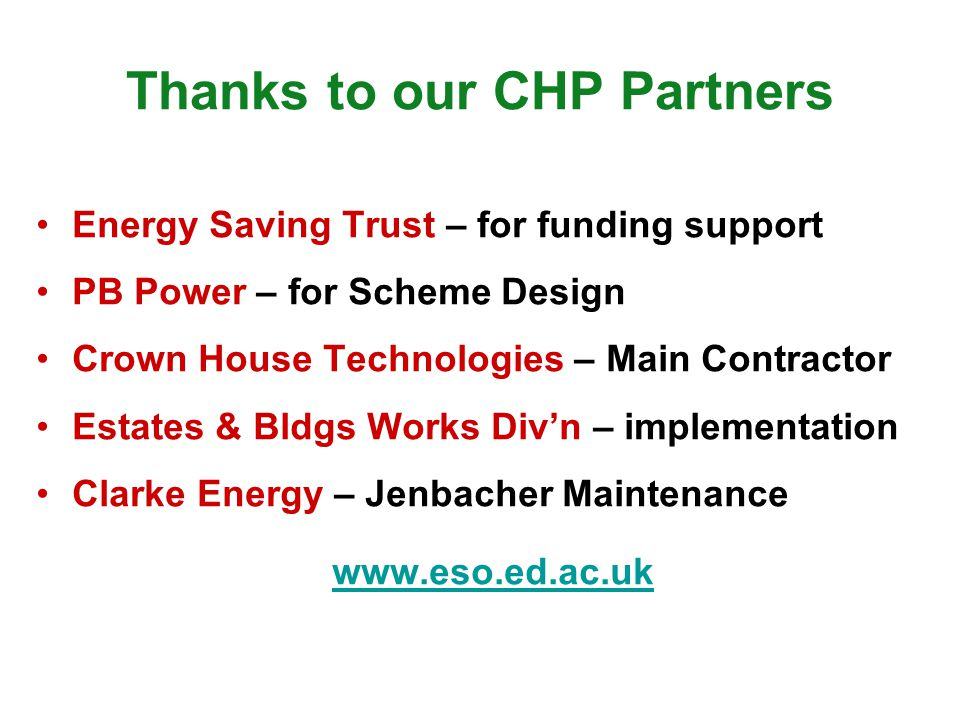 Thanks to our CHP Partners Energy Saving Trust – for funding support PB Power – for Scheme Design Crown House Technologies – Main Contractor Estates &