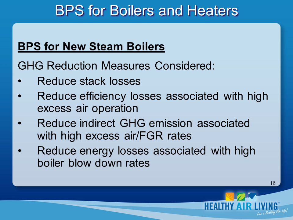 16 BPS for Boilers and Heaters BPS for New Steam Boilers GHG Reduction Measures Considered: Reduce stack losses Reduce efficiency losses associated wi