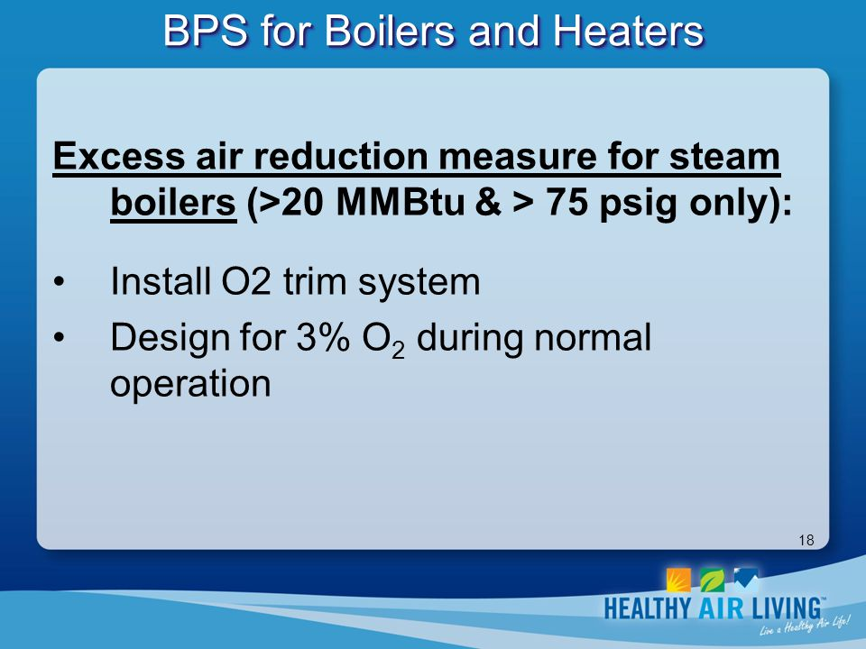 18 BPS for Boilers and Heaters Excess air reduction measure for steam boilers (>20 MMBtu & > 75 psig only): Install O2 trim system Design for 3% O 2 d