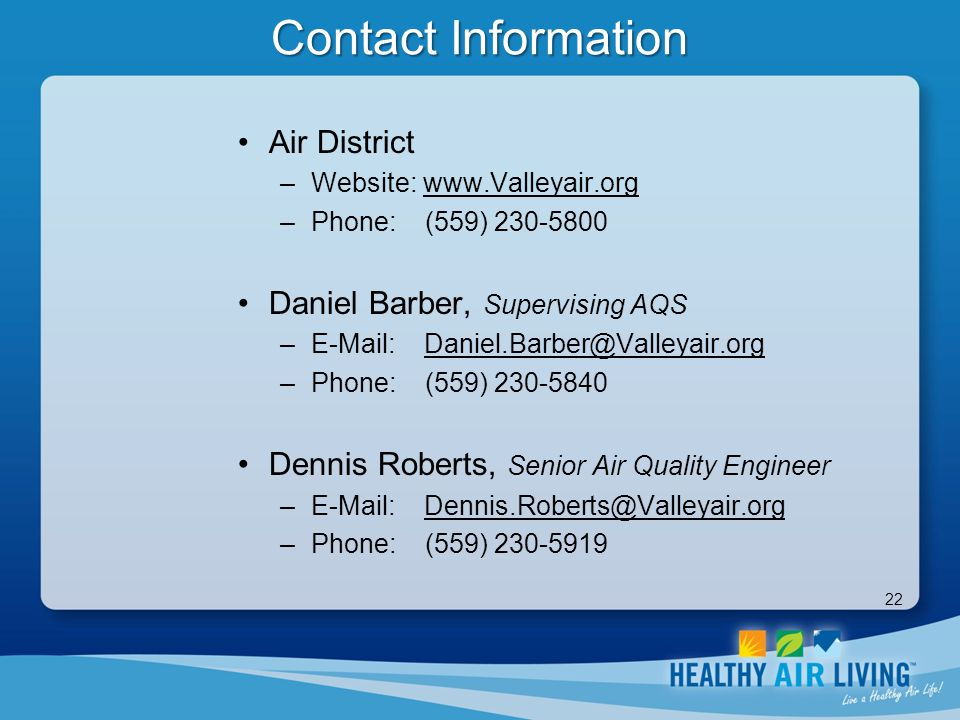 22 Contact Information Air District –Website: www.Valleyair.org –Phone: (559) 230-5800 Daniel Barber, Supervising AQS –E-Mail: Daniel.Barber@Valleyair