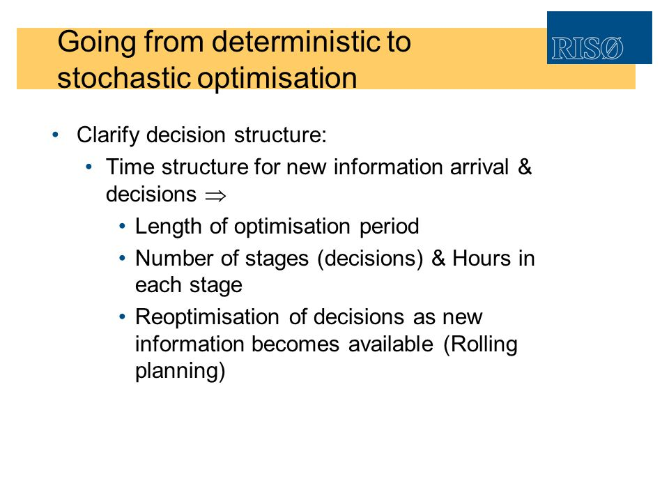 Going from deterministic to stochastic optimisation Clarify decision structure: Time structure for new information arrival & decisions Length of optim