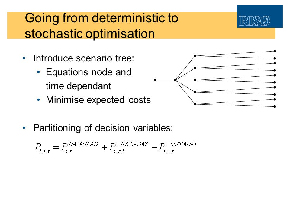 Going from deterministic to stochastic optimisation Introduce scenario tree: Equations node and time dependant Minimise expected costs Partitioning of