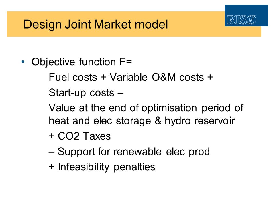 Design Joint Market model Objective function F= Fuel costs + Variable O&M costs + Start-up costs – Value at the end of optimisation period of heat and