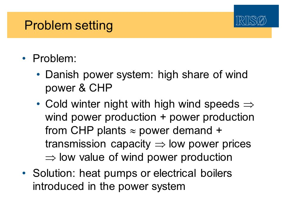 Problem setting Problem: Danish power system: high share of wind power & CHP Cold winter night with high wind speeds wind power production + power production from CHP plants power demand + transmission capacity low power prices low value of wind power production Solution: heat pumps or electrical boilers introduced in the power system