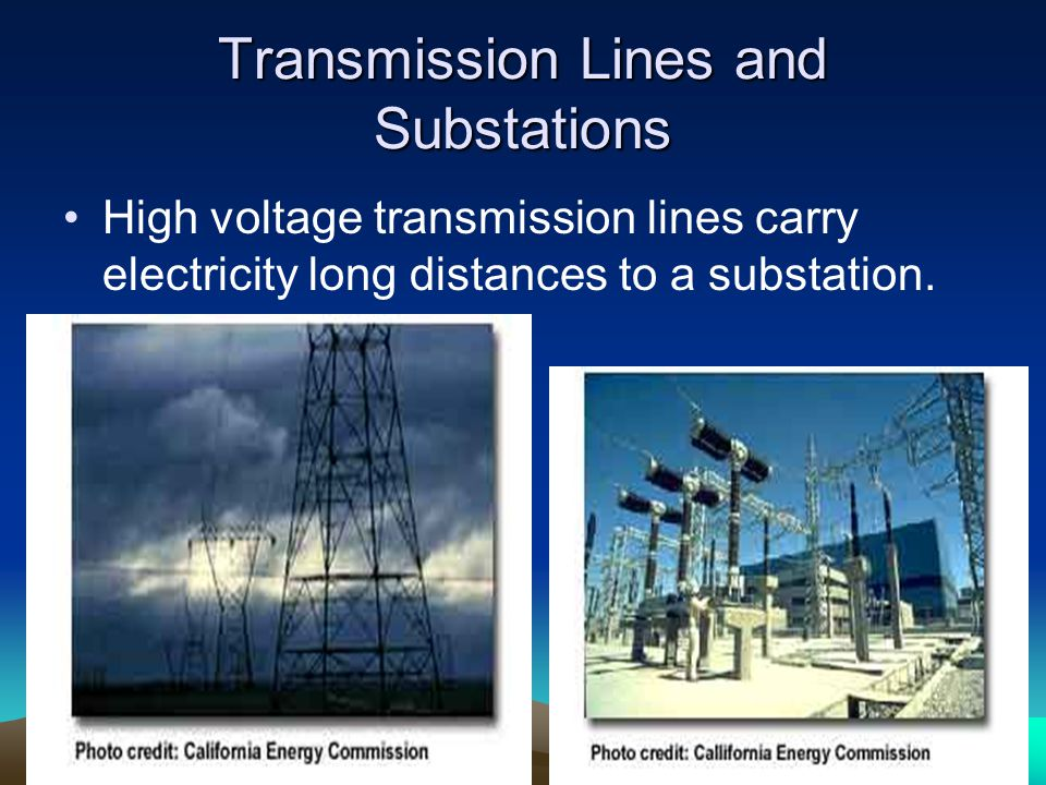 Transmission Lines and Substations High voltage transmission lines carry electricity long distances to a substation.