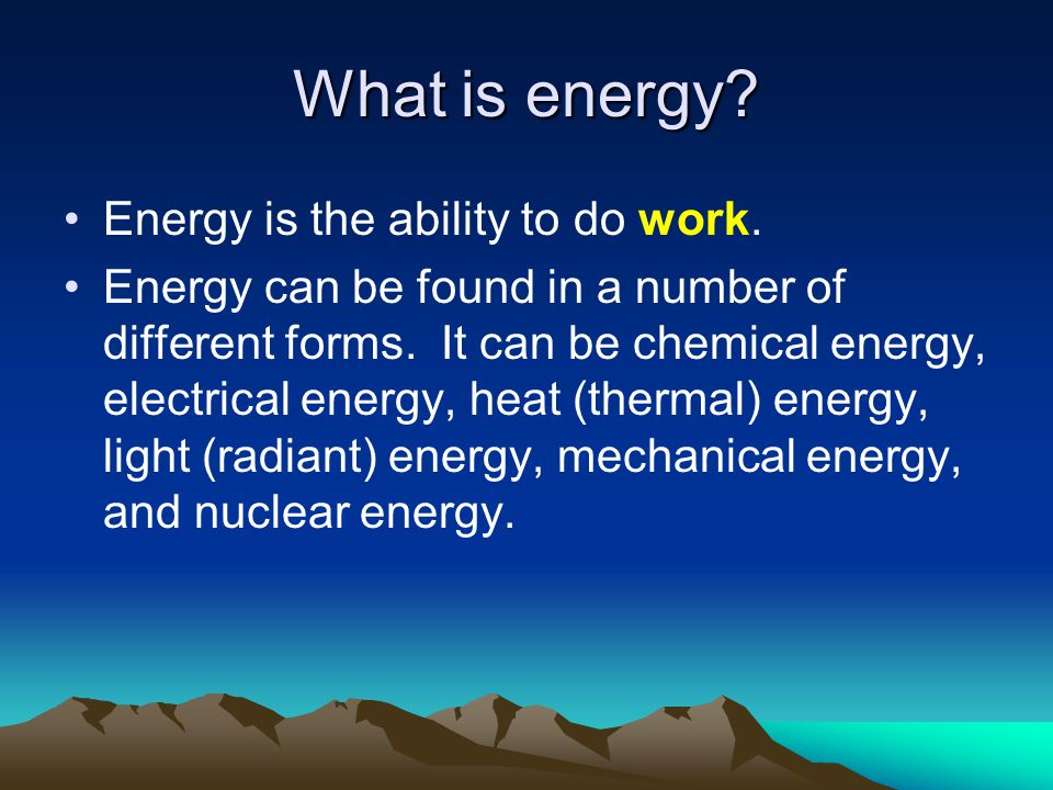 What is energy? Energy is the ability to do work. Energy can be found in a number of different forms. It can be chemical energy, electrical energy, he