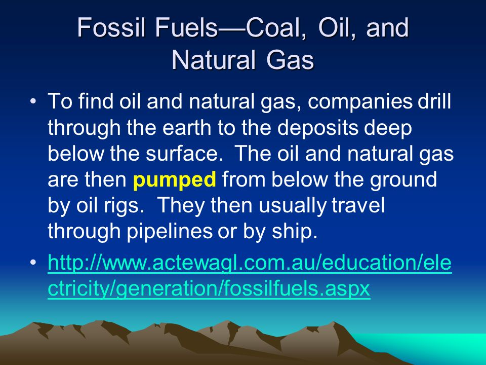 Fossil FuelsCoal, Oil, and Natural Gas To find oil and natural gas, companies drill through the earth to the deposits deep below the surface. The oil