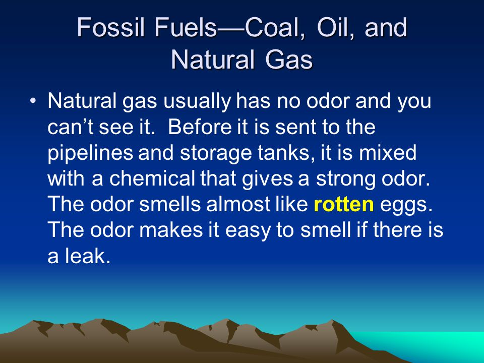 Fossil FuelsCoal, Oil, and Natural Gas Natural gas usually has no odor and you cant see it. Before it is sent to the pipelines and storage tanks, it i