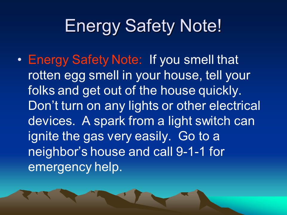 Energy Safety Note! Energy Safety Note: If you smell that rotten egg smell in your house, tell your folks and get out of the house quickly. Dont turn