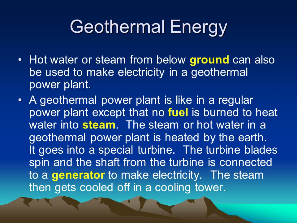 Hot water or steam from below ground can also be used to make electricity in a geothermal power plant. A geothermal power plant is like in a regular p