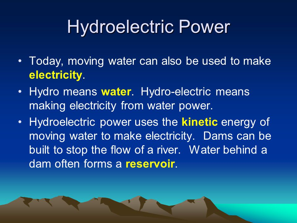 Hydroelectric Power Today, moving water can also be used to make electricity. Hydro means water. Hydro-electric means making electricity from water po