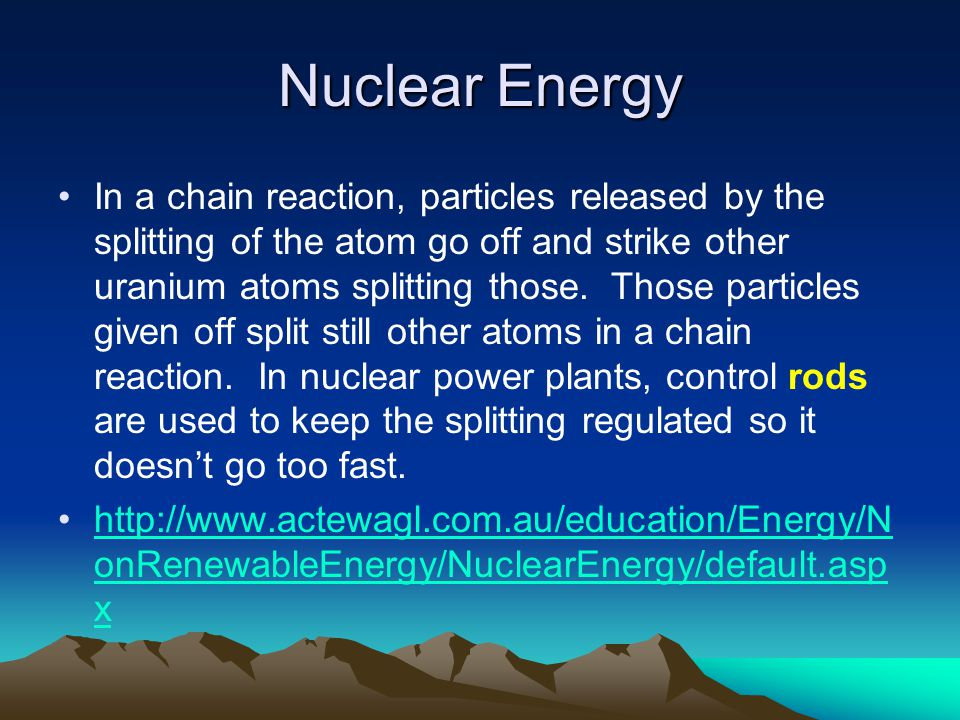 Nuclear Energy In a chain reaction, particles released by the splitting of the atom go off and strike other uranium atoms splitting those. Those parti