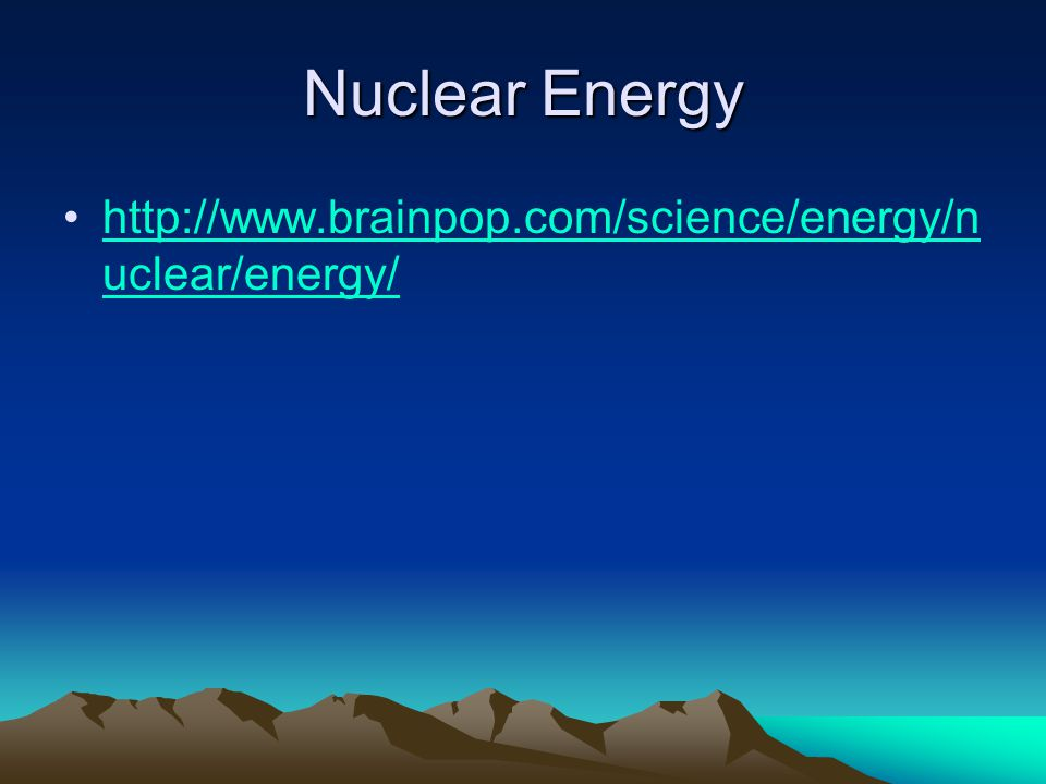 Nuclear Energy http://www.brainpop.com/science/energy/n uclear/energy/http://www.brainpop.com/science/energy/n uclear/energy/