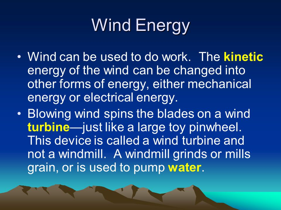 Wind Energy Wind can be used to do work. The kinetic energy of the wind can be changed into other forms of energy, either mechanical energy or electri