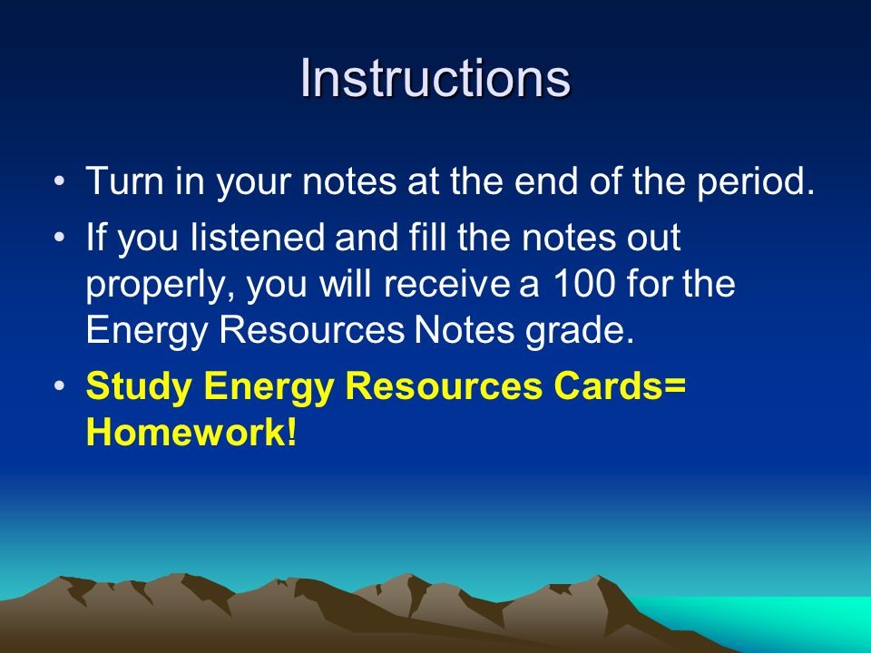 Instructions Turn in your notes at the end of the period. If you listened and fill the notes out properly, you will receive a 100 for the Energy Resou