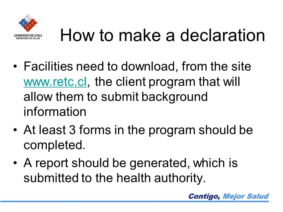 How to make a declaration Facilities need to download, from the site www.retc.cl, the client program that will allow them to submit background information www.retc.cl At least 3 forms in the program should be completed.