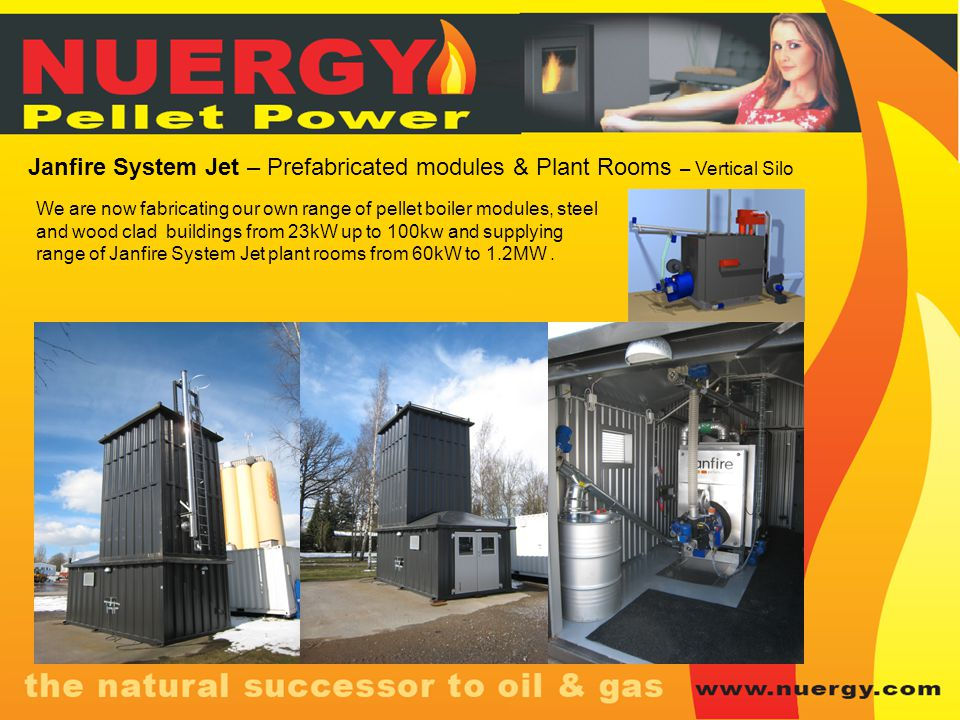 Janfire System Jet – Prefabricated modules & Plant Rooms – Vertical Silo We are now fabricating our own range of pellet boiler modules, steel and wood