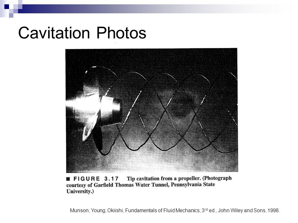 Cavitation Photos Munson, Young, Okiishi, Fundamentals of Fluid Mechanics, 3 rd ed., John Wiley and Sons, 1998.
